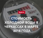 Тарифы на поставку холодной воды в Черкассах в марте 2018 года
