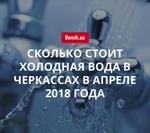 Новая стоимость холодной воды в Черкассах в апреле 2018 года